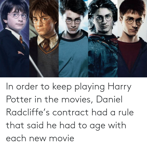 Harry Potter: In order to keep playing Harry Potter in the movies, Daniel Radcliffe's contract had a rule that said he had to age with each new movie