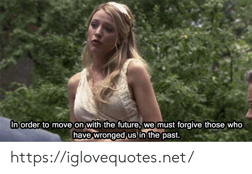 Who Have: In order to move on with the future,  we must forgive those who  have wronged us in the past. https://iglovequotes.net/