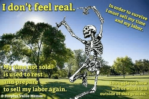 Sold: In order to survive  Imust sell my time  I don't feel real.  and my labor.  My timenot sold  is used to rest  and prepare  to sell my labor again.  @Surpłus Value Memes  Istruggle to know  who or what I am  outside of this process.