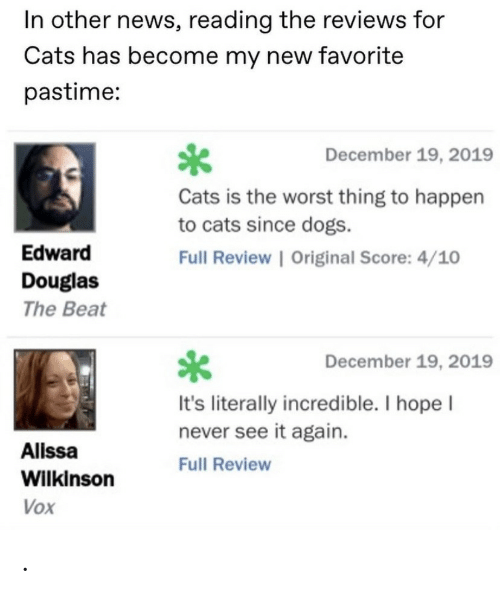 Reviews: In other news, reading the reviews for  Cats has become my new favorite  pastime:  December 19, 2019  Cats is the worst thing to happen  to cats since dogs.  Edward  Full Review | Original Score: 4/10  Douglas  The Beat  December 19, 2019  It's literally incredible. I hope I  never see it again.  Alissa  Full Review  Wilkinson  Vox .