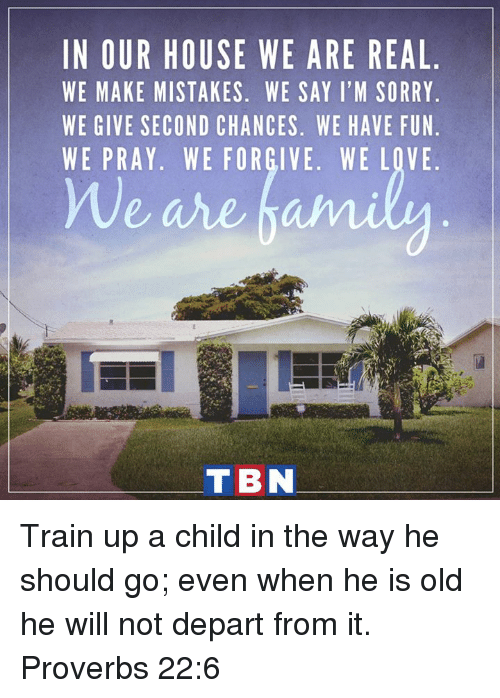 Love, Memes, and Sorry: IN OUR HOUSE WE ARE REAL  WE MAKE MISTAKES. WE SAY I'M SORRY  WE GIVE SECOND CHANCES. WE HAVE FUN  WE PRAY. WE FORGIVE. WE LOVE  T BN Train up a child in the way he should go; even when he is old he will not depart from it. Proverbs 22:6