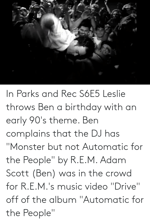 """Leslie: In Parks and Rec S6E5 Leslie throws Ben a birthday with an early 90's theme. Ben complains that the DJ has """"Monster but not Automatic for the People"""" by R.E.M. Adam Scott (Ben) was in the crowd for R.E.M.'s music video """"Drive"""" off of the album """"Automatic for the People"""""""