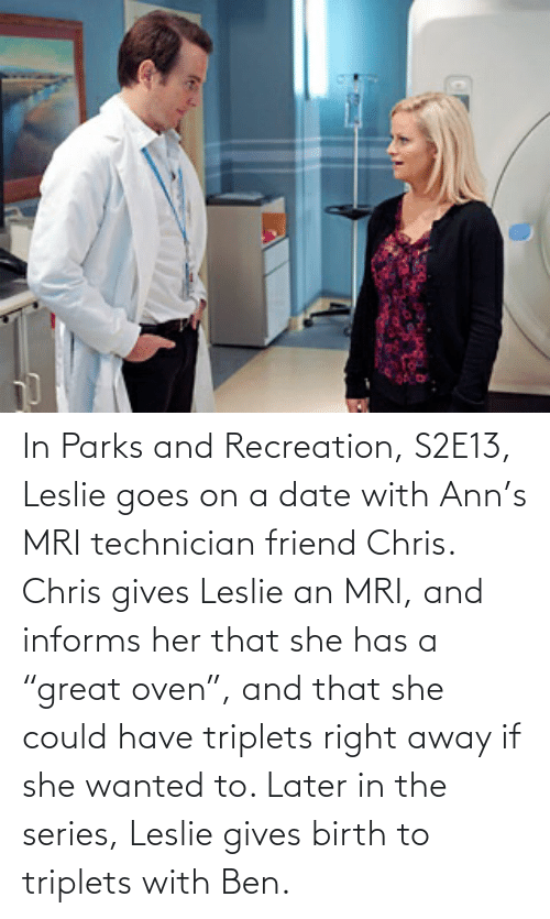 """Leslie: In Parks and Recreation, S2E13, Leslie goes on a date with Ann's MRI technician friend Chris. Chris gives Leslie an MRI, and informs her that she has a """"great oven"""", and that she could have triplets right away if she wanted to. Later in the series, Leslie gives birth to triplets with Ben."""