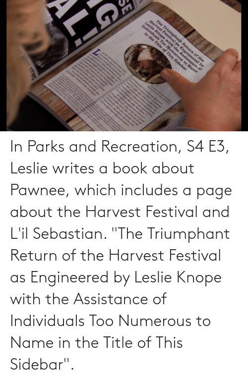 """Leslie: In Parks and Recreation, S4 E3, Leslie writes a book about Pawnee, which includes a page about the Harvest Festival and L'il Sebastian. """"The Triumphant Return of the Harvest Festival as Engineered by Leslie Knope with the Assistance of Individuals Too Numerous to Name in the Title of This Sidebar""""."""