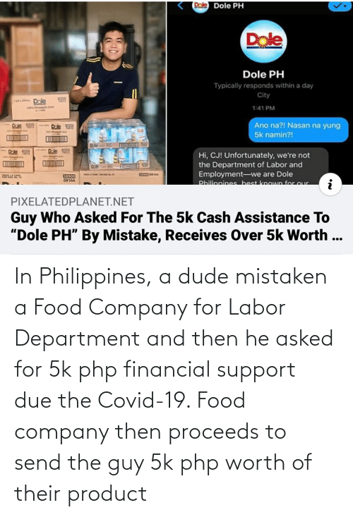 Financial: In Philippines, a dude mistaken a Food Company for Labor Department and then he asked for 5k php financial support due the Covid-19. Food company then proceeds to send the guy 5k php worth of their product