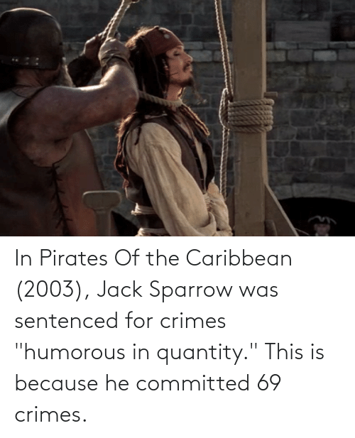 """pirates of the caribbean: In Pirates Of the Caribbean (2003), Jack Sparrow was sentenced for crimes """"humorous in quantity."""" This is because he committed 69 crimes."""