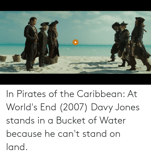 pirates of the caribbean: In Pirates of the Caribbean: At World's End (2007) Davy Jones stands in a Bucket of Water because he can't stand on land.