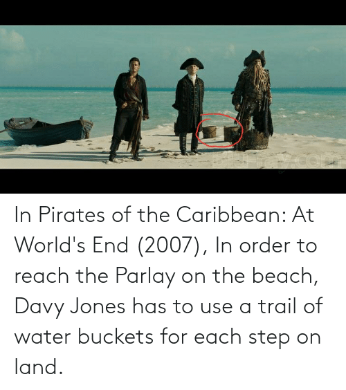 pirates of the caribbean: In Pirates of the Caribbean: At World's End (2007), In order to reach the Parlay on the beach, Davy Jones has to use a trail of water buckets for each step on land.