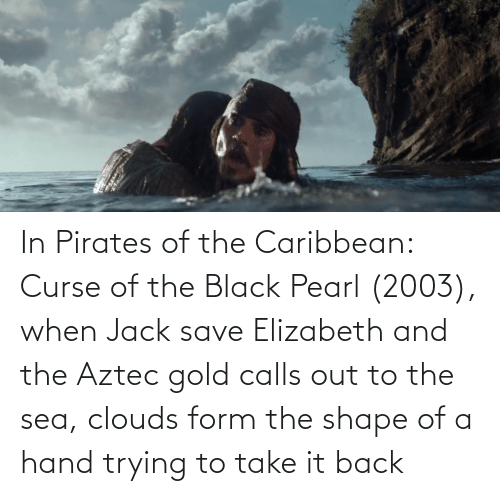 pirates of the caribbean: In Pirates of the Caribbean: Curse of the Black Pearl (2003), when Jack save Elizabeth and the Aztec gold calls out to the sea, clouds form the shape of a hand trying to take it back