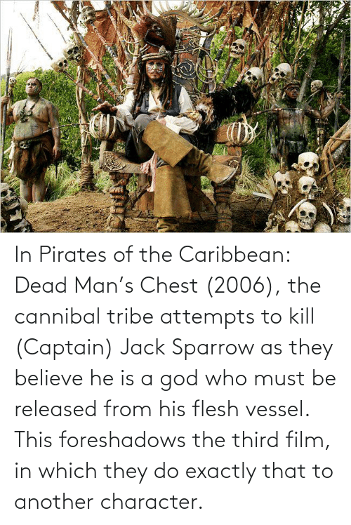 pirates of the caribbean: In Pirates of the Caribbean: Dead Man's Chest (2006), the cannibal tribe attempts to kill (Captain) Jack Sparrow as they believe he is a god who must be released from his flesh vessel. This foreshadows the third film, in which they do exactly that to another character.