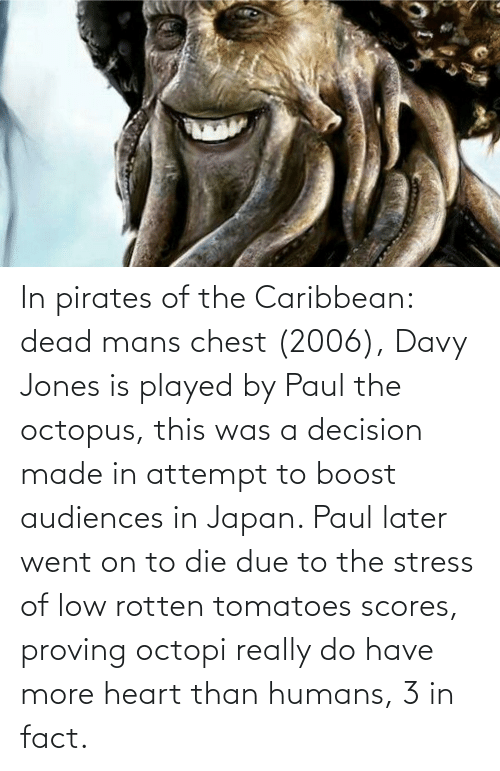 pirates of the caribbean: In pirates of the Caribbean: dead mans chest (2006), Davy Jones is played by Paul the octopus, this was a decision made in attempt to boost audiences in Japan. Paul later went on to die due to the stress of low rotten tomatoes scores, proving octopi really do have more heart than humans, 3 in fact.