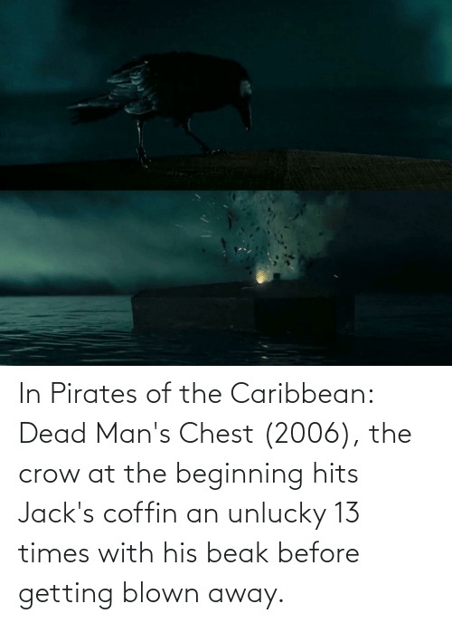 pirates of the caribbean: In Pirates of the Caribbean: Dead Man's Chest (2006), the crow at the beginning hits Jack's coffin an unlucky 13 times with his beak before getting blown away.