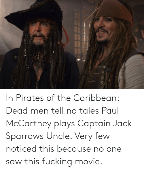 pirates of the caribbean: In Pirates of the Caribbean: Dead men tell no tales Paul McCartney plays Captain Jack Sparrows Uncle. Very few noticed this because no one saw this fucking movie.