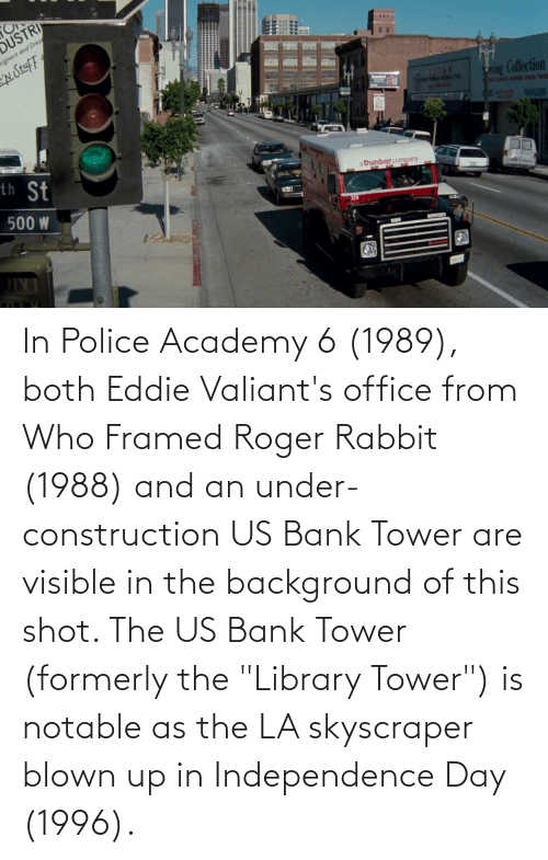 """Roger: In Police Academy 6 (1989), both Eddie Valiant's office from Who Framed Roger Rabbit (1988) and an under-construction US Bank Tower are visible in the background of this shot. The US Bank Tower (formerly the """"Library Tower"""") is notable as the LA skyscraper blown up in Independence Day (1996)."""