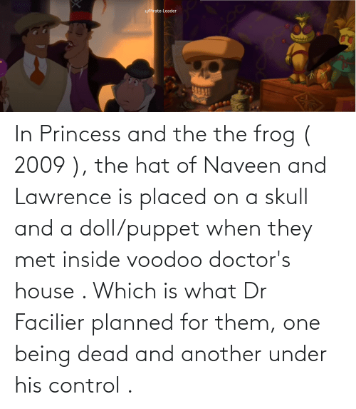 Control, House, and Princess: In Princess and the the frog ( 2009 ), the hat of Naveen and Lawrence is placed on a skull and a doll/puppet when they met inside voodoo doctor's house . Which is what Dr Facilier planned for them, one being dead and another under his control .