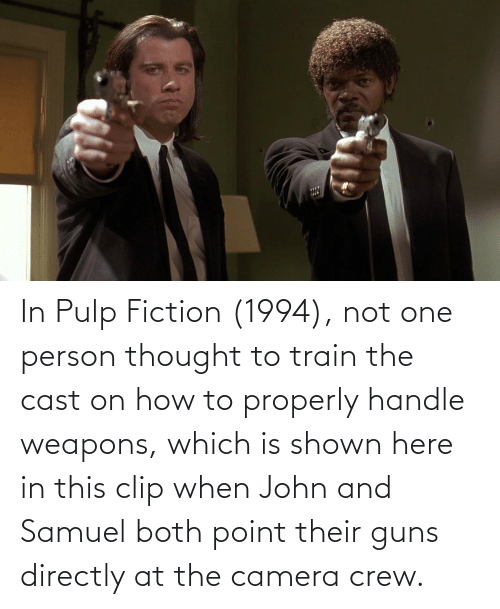 Shown: In Pulp Fiction (1994), not one person thought to train the cast on how to properly handle weapons, which is shown here in this clip when John and Samuel both point their guns directly at the camera crew.