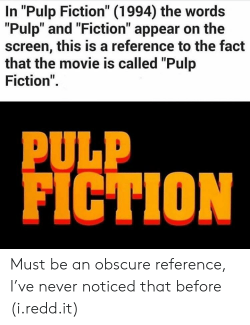 """Pulp Fiction: In """"Pulp Fiction"""" (1994) the words  """"Pulp"""" and """"Fiction"""" appear on the  screen, this is a reference to the fact  that the movie is called """"Pulp  Fiction"""".  PULP  FICTION Must be an obscure reference, I've never noticed that before (i.redd.it)"""