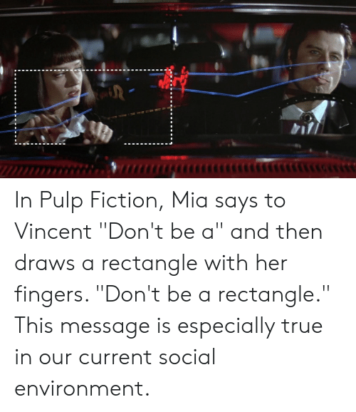 "Pulp Fiction, True, and Fiction: In Pulp Fiction, Mia says to Vincent ""Don't be a"" and then draws a rectangle with her fingers. ""Don't be a rectangle."" This message is especially true in our current social environment."