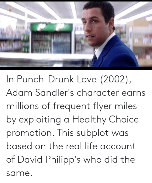 promotion: In Punch-Drunk Love (2002), Adam Sandler's character earns millions of frequent flyer miles by exploiting a Healthy Choice promotion. This subplot was based on the real life account of David Philipp's who did the same.