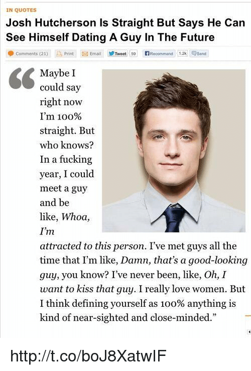 """Closed Minded: IN QUOTES  Josh Hutcherson is Straight But Says He Can  See Himself Dating A Guy In The Future  comments (21)  Print Email Tweet 59 Recommend 12k  Esend  Maybe I  could say  right now  I'm 100%  straight. But  who knows?  In a fucking  year, I could  meet a guy  and be  like, Whoa,  I'm  attracted to this person. I've met guys all the  time that I'm like, Damn, that's a good-looking  guy, you know? I've never been, like, Oh,  I  want to kiss that guy. I really love women. But  I think defining yourself as 1oo% anything is  kind of near-sighted and close-minded."""" http://t.co/boJ8XatwIF"""