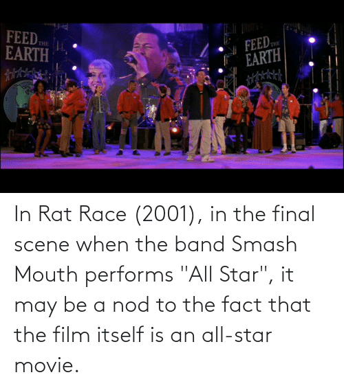 """Final Scene: In Rat Race (2001), in the final scene when the band Smash Mouth performs """"All Star"""", it may be a nod to the fact that the film itself is an all-star movie."""
