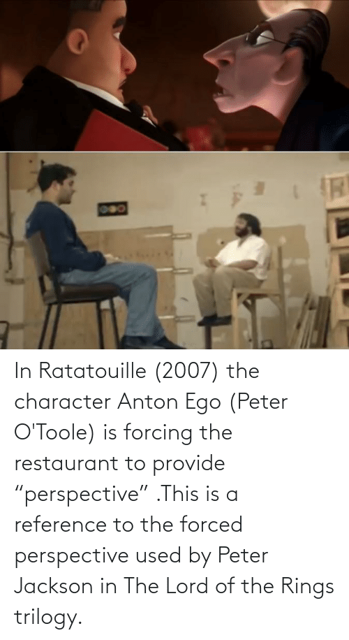 """The Lord: In Ratatouille (2007) the character Anton Ego (Peter O'Toole) is forcing the restaurant to provide """"perspective"""" .This is a reference to the forced perspective used by Peter Jackson in The Lord of the Rings trilogy."""