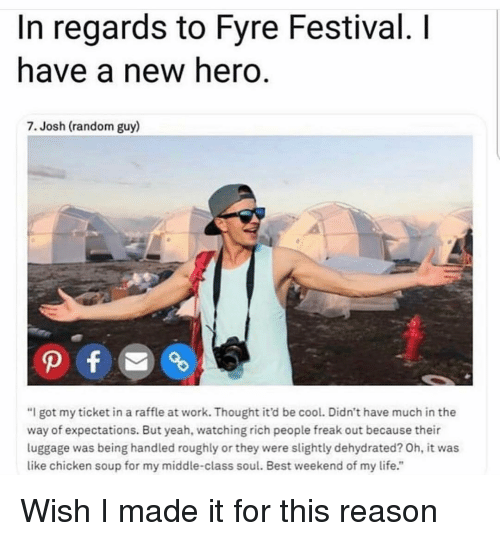"""Life, Yeah, and Work: In regards to Fyre Festival. I  have a new hero.  7. Josh (random guy)  """"I got my ticket in a raffle at work. Thought it'd be cool. Didn't have much in the  way of expectations. But yeah, watching rich people freak out because their  luggage was being handled roughly or they were slightly dehydrated? Oh, it was  like chicken soup for my middle-class soul. Best weekend of my life."""" Wish I made it for this reason"""