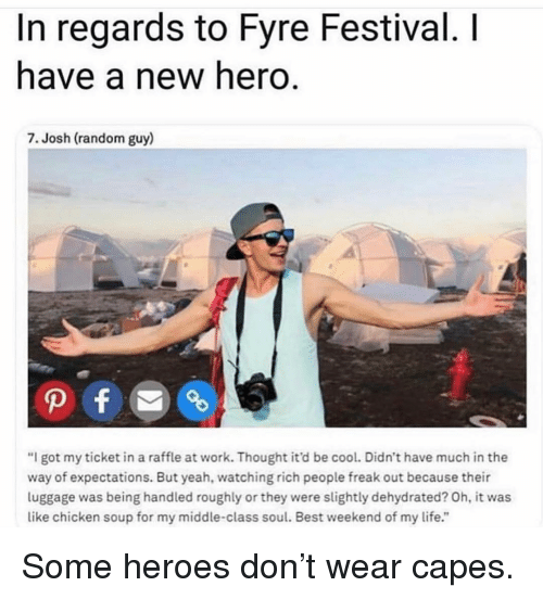 """Life, Memes, and Yeah: In regards to Fyre Festival. I  have a new hero.  7. Josh (random guy)  """"I got my ticket in a raffle at work. Thought it'd be cool. Didn't have much in the  way of expectations. But yeah, watching rich people freak out because their  luggage was being handled roughly or they were slightly dehydrated? Oh, it was  like chicken soup for my middle-class soul. Best weekend of my life."""" Some heroes don't wear capes."""