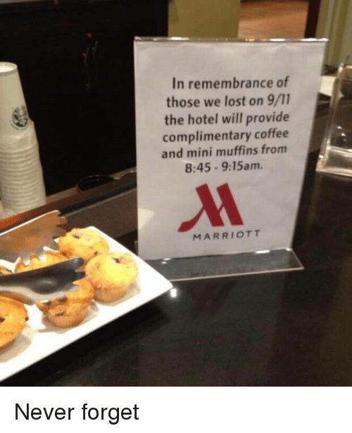 miny: In remembrance of  those we lost on 9/11  the hotel will provide  complimentary coffee  and mini muffins from  8:45 9:15am.  MARRIOTT Never forget