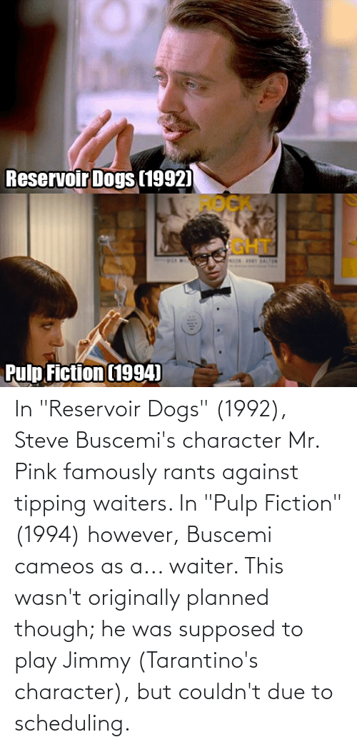 """Waiters: In """"Reservoir Dogs"""" (1992), Steve Buscemi's character Mr. Pink famously rants against tipping waiters. In """"Pulp Fiction"""" (1994) however, Buscemi cameos as a... waiter. This wasn't originally planned though; he was supposed to play Jimmy (Tarantino's character), but couldn't due to scheduling."""
