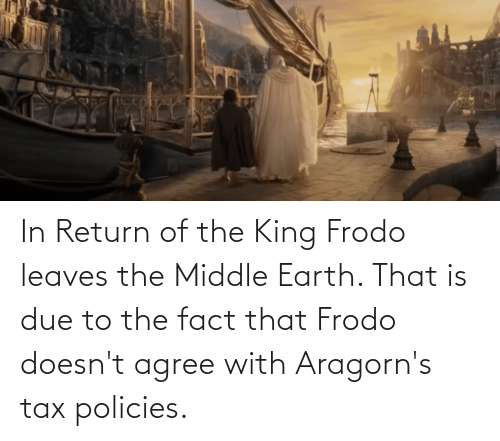 tax: In Return of the King Frodo leaves the Middle Earth. That is due to the fact that Frodo doesn't agree with Aragorn's tax policies.