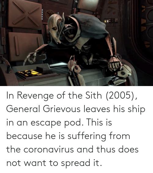 Coronavirus: In Revenge of the Sith (2005), General Grievous leaves his ship in an escape pod. This is because he is suffering from the coronavirus and thus does not want to spread it.