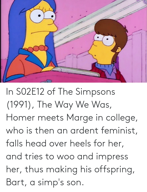 thus: In S02E12 of The Simpsons (1991), The Way We Was, Homer meets Marge in college, who is then an ardent feminist, falls head over heels for her, and tries to woo and impress her, thus making his offspring, Bart, a simp's son.