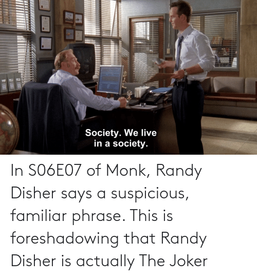 phrase: In S06E07 of Monk, Randy Disher says a suspicious, familiar phrase. This is foreshadowing that Randy Disher is actually The Joker