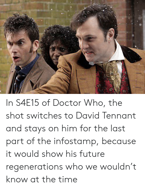 Doctor, Future, and Doctor Who: In S4E15 of Doctor Who, the shot switches to David Tennant and stays on him for the last part of the infostamp, because it would show his future regenerations who we wouldn't know at the time