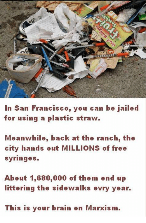 Brain, Free, and San Francisco: In San Francisco, you can be jailed  for using a plastic straw.  Meanwhile, back at the ranch, the  city hands out MILLIONS of free  syringes  About 1,680,000 of them end up  littering the sidewalks evry year.  This is your brain on Marxism.