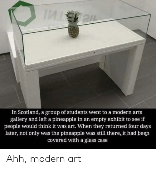 Scotland: In Scotland, a group of students went to a modern arts  gallery and left a pineapple in an empty exhibit to see if  people would think it was art. When they returned four days  later, not only was the pineapple was still there, it had been  covered with a glass case Ahh, modern art