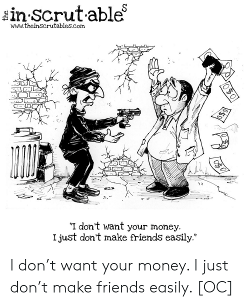 "Friends, Money, and Com: in Scrutable  www.theinscrutables.com  I don't want your money.  I just don't make friends easily."" I don't want your money. I just don't make friends easily. [OC]"
