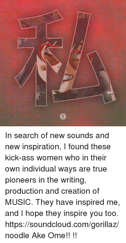 Kicking Ass: In search of new sounds and new inspiration, I found these kick-ass women who in their own individual ways are true pioneers in the writing, production and creation of MUSIC. They have inspired me, and I hope they inspire you too.  https://soundcloud.com/gorillaz/noodle  Ake Ome!! あけおめ!!