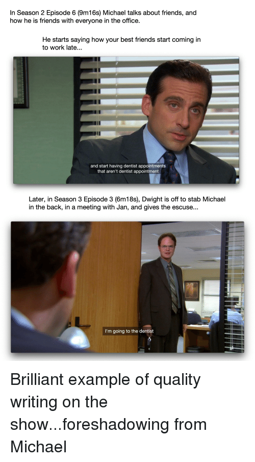 Friends, The Office, and Work: In Season 2 Episode 6 (9m16s) Michael talks about friends, and  how he is friends with everyone in the office.  He starts saying how your best friends start coming in  to work late...  and start having dentist appointments  that aren't dentist appointment  Later, in Season 3 Episode 3 (6m18s), Dwight is off to stab Michael  in the back, in a meeting with Jan, and gives the escuse...  I'm going to the dentist