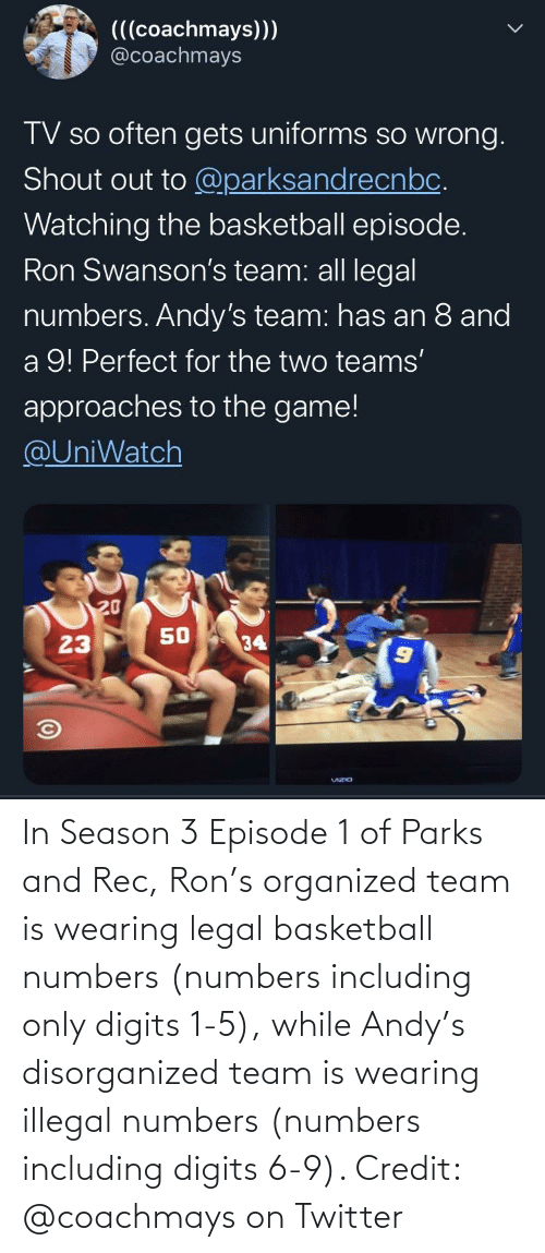 ron: In Season 3 Episode 1 of Parks and Rec, Ron's organized team is wearing legal basketball numbers (numbers including only digits 1-5), while Andy's disorganized team is wearing illegal numbers (numbers including digits 6-9). Credit: @coachmays on Twitter