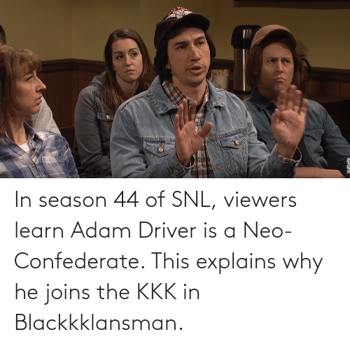 SNL: In season 44 of SNL, viewers learn Adam Driver is a Neo-Confederate. This explains why he joins the KKK in Blackkklansman.
