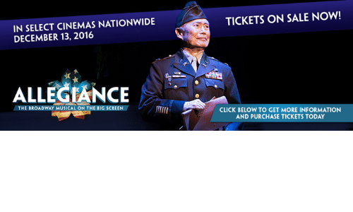 tickets on sale: IN SELECT CINEMAS NATIONWIDE  DECEMBER 13, 2016  ALLEGIANCE  THE BROADWAY MUSICAL ON THE BIG SCREEN  TICKETS ON SALE NOW!  CLICK BELOW TO GET MORE INFORMATION  AND PURCHASE TICKETS TODAY