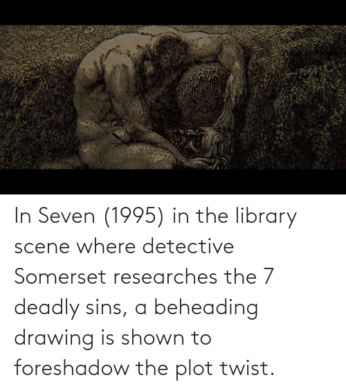 Shown: In Seven (1995) in the library scene where detective Somerset researches the 7 deadly sins, a beheading drawing is shown to foreshadow the plot twist.