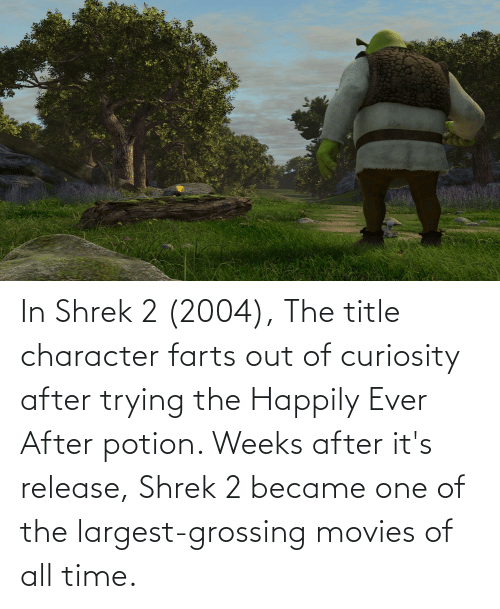Happily Ever After: In Shrek 2 (2004), The title character farts out of curiosity after trying the Happily Ever After potion. Weeks after it's release, Shrek 2 became one of the largest-grossing movies of all time.