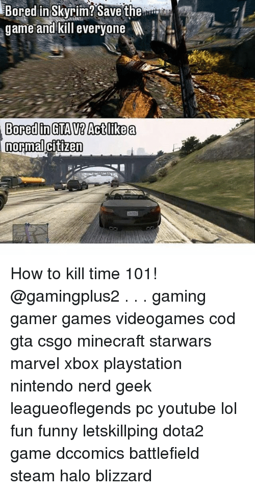 halos: in Skyrim? Save the  game and kill everyone l  Bored  normal citizen How to kill time 101! @gamingplus2 . . . gaming gamer games videogames cod gta csgo minecraft starwars marvel xbox playstation nintendo nerd geek leagueoflegends pc youtube lol fun funny letskillping dota2 game dccomics battlefield steam halo blizzard