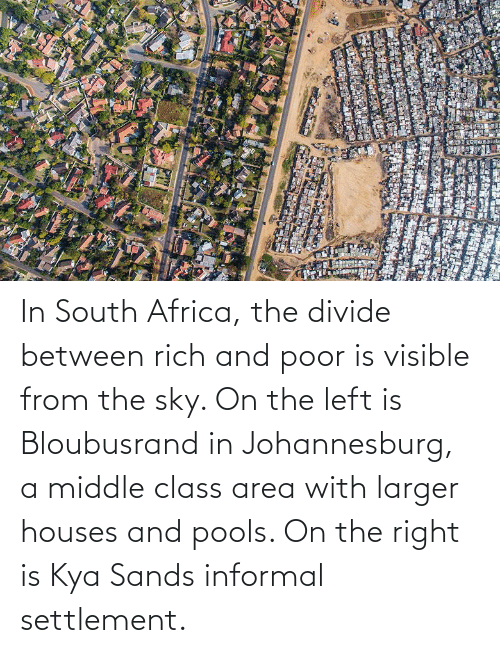 kya: In South Africa, the divide between rich and poor is visible from the sky. On the left is Bloubusrand in Johannesburg, a middle class area with larger houses and pools. On the right is Kya Sands informal settlement.