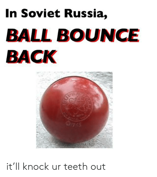 Teeth Out: In Soviet Russia,  BALL BOUNCE  BACK it'll knock ur teeth out