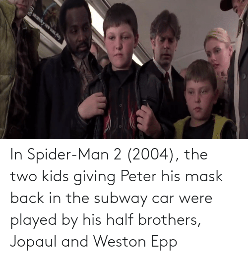 Two Kids: In Spider-Man 2 (2004), the two kids giving Peter his mask back in the subway car were played by his half brothers, Jopaul and Weston Epp