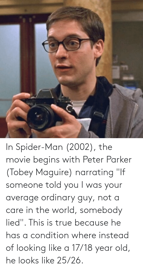 """Told You: In Spider-Man (2002), the movie begins with Peter Parker (Tobey Maguire) narrating """"If someone told you I was your average ordinary guy, not a care in the world, somebody lied"""". This is true because he has a condition where instead of looking like a 17/18 year old, he looks like 25/26."""